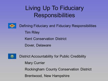 Living Up To Fiduciary Responsibilities Defining Fiduciary and Fiduciary Responsibilities Tim Riley Kent Conservation District Dover, Delaware District.