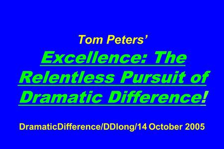 Tom Peters' Excellence: The Relentless Pursuit <strong>of</strong> Dramatic Difference! DramaticDifference/DDlong/14 October 2005.
