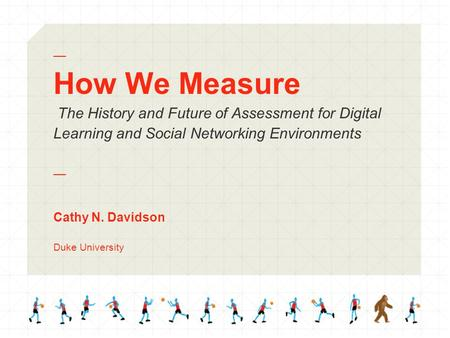 — How We Measure The History and Future of Assessment for Digital Learning and Social Networking Environments — Cathy N. Davidson Duke University.