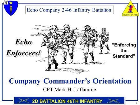 1 SOLDIERS OF STEEL 2D BATTALION 46TH INFANTRY Company Commander's Orientation Echo Company 2-46 Infantry Battalion CPT Mark H. Laflamme Echo Enforcers!