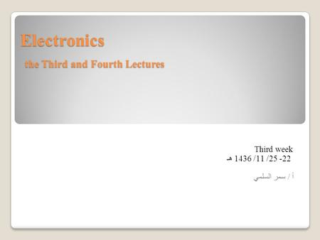 Electronics the Third and Fourth Lectures Third week 22- 25/ 11/ 1436 هـ أ / سمر السلمي.