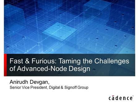 Fast & Furious: Taming the Challenges of Advanced-Node Design Anirudh Devgan, Senior Vice President, Digital & Signoff Group.