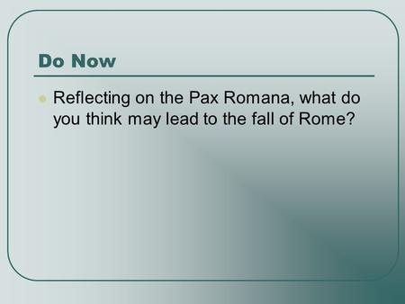 Do Now Reflecting on the Pax Romana, what do you think may lead to the fall of Rome?