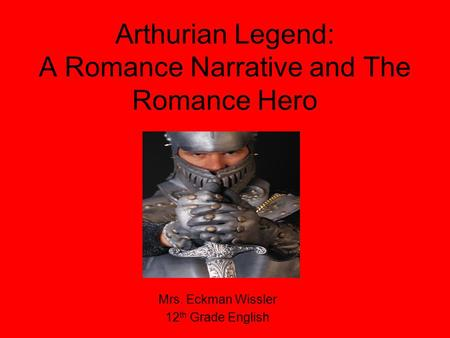 Arthurian Legend: A Romance Narrative and The Romance Hero Mrs. Eckman Wissler 12 th Grade English.