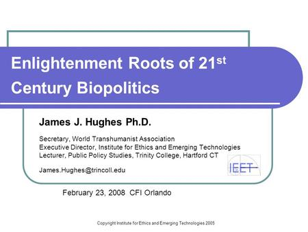 Copyright Institute for Ethics and Emerging Technologies 2005 Enlightenment Roots of 21 st Century Biopolitics James J. Hughes Ph.D. Secretary, World.