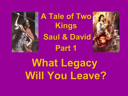 What Legacy Will You Leave? A Tale of Two Kings Saul & David Saul & David Part 1.