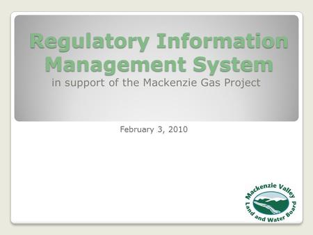 Regulatory Information Management System in support of the Mackenzie Gas Project February 3, 2010.