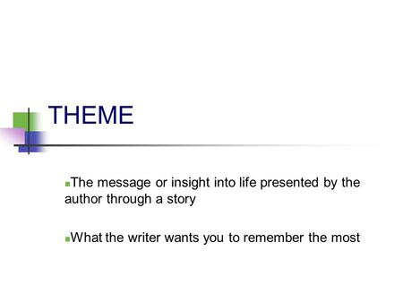 THEME The message or insight into life presented by the author through a story What the writer wants you to remember the most.