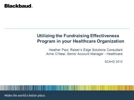 Utilizing the Fundraising Effectiveness Program in your Healthcare Organization Heather Paul, Raiser's Edge Solutions Consultant Anne O'Neal, Senior Account.