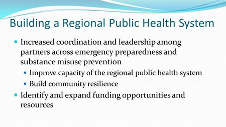 Building a Regional Public Health System Increased coordination and leadership among partners across emergency preparedness and substance misuse prevention.