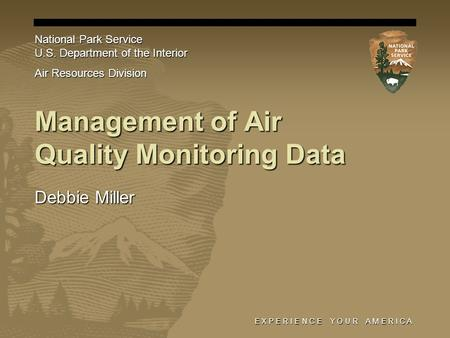 E X P E R I E N C E Y O U R A M E R I C A Management of Air Quality Monitoring Data Debbie Miller National Park Service U.S. Department of the Interior.