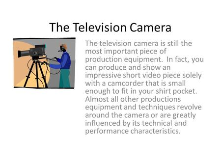 The Television Camera The television camera is still the most important piece of production equipment. In fact, you can produce and show an impressive.