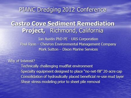 PIANC Dredging 2012 Conference Castro Cove Sediment Remediation Project, Richmond, California Ian Austin PhD PE - URS Corporation Paul Ryan – Chevron Environmental.