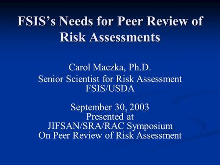 FSIS's Needs for Peer Review of Risk Assessments Carol Maczka, Ph.D. Senior Scientist for Risk Assessment FSIS/USDA September 30, 2003 Presented at JIFSAN/SRA/RAC.
