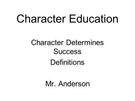 Character Education Character Determines Success Definitions Mr. Anderson.