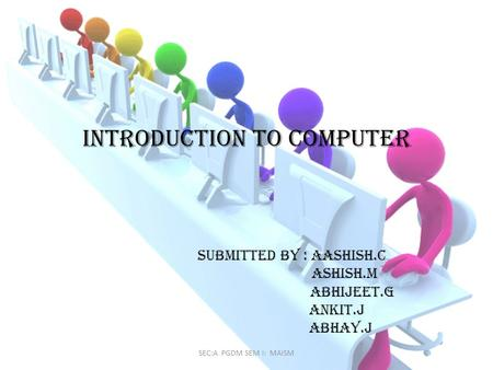 Introduction to computer Submitted by : aashish.c ashish.m Abhijeet.g Ankit.j abhay.j SEC:A PGDM SEM I: MAISM.