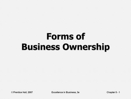 © Prentice Hall, 2007Excellence in Business, 3eChapter 5 - 1 Forms of Business Ownership.