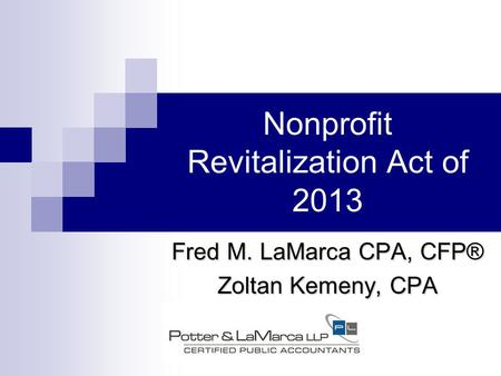 Nonprofit Revitalization Act of 2013 Fred M. LaMarca CPA, CFP® Zoltan Kemeny, CPA.