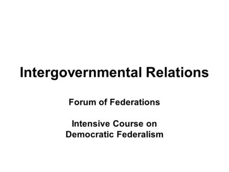 Intergovernmental Relations Forum of Federations Intensive Course on Democratic Federalism.