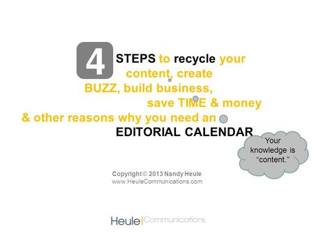STEPS to recycle your content, create BUZZ, build business, save TIME & money & other reasons why you need an EDITORIAL CALENDAR Copyright © 2013 Nandy.