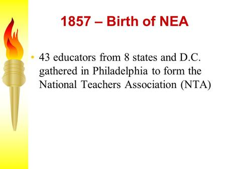 1857 – Birth of NEA 43 educators from 8 states and D.C. gathered in Philadelphia to form the National Teachers Association (NTA)