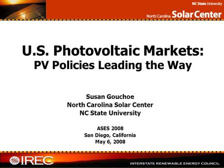 U.S. Photovoltaic Markets: PV Policies Leading the Way Susan Gouchoe North Carolina Solar Center NC State University ASES 2008 San Diego, California May.