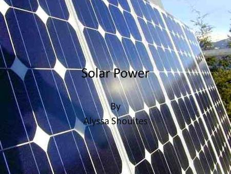 Solar Power By Alyssa Shoultes. So what is Solar Power?