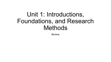 Unit 1: Introductions, Foundations, and Research Methods Review.