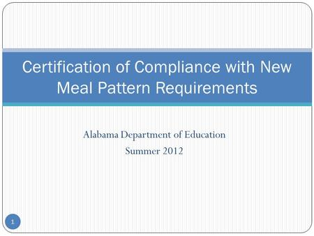 Alabama Department of Education Summer 2012 1 Certification of Compliance with New Meal Pattern Requirements.