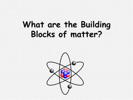What are the Building Blocks of matter?. Main Idea: all matter is made up of particles called atoms. An atom is the smallest unit of an element. Elements.