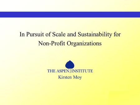 THE ASPENINSTITUTE In Pursuit of Scale and Sustainability for Non-Profit Organizations Kirsten Moy.