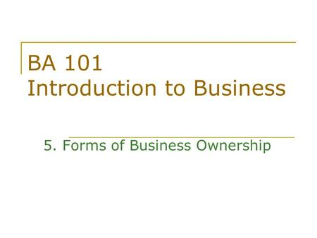 BA 101 Introduction to Business 5. Forms of Business Ownership.
