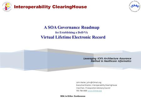 SOA in E-Gov Conference Interoperability ClearingHouse Leveraging ICH's Architecture Assurance Method in Healthcare Informatics John Weiler,