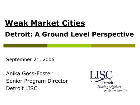 Weak Market Cities Detroit: A Ground Level Perspective September 21, 2006 Anika Goss-Foster Senior Program Director Detroit LISC.