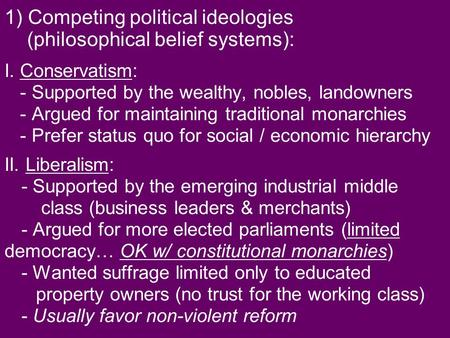 1) Competing political ideologies (philosophical belief systems): I. Conservatism: - Supported by the wealthy, nobles, landowners - Argued for maintaining.