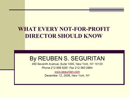 WHAT EVERY NOT-FOR-PROFIT DIRECTOR SHOULD KNOW By REUBEN S. SEGURITAN 450 Seventh Avenue, Suite 1400, New York, NY 10123 Phone 212 695 5281 Fax 212 563.