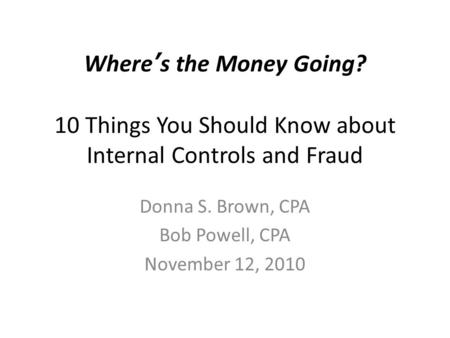 Where's the Money Going? 10 Things You Should Know about Internal Controls and Fraud Donna S. Brown, CPA Bob Powell, CPA November 12, 2010.