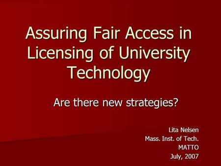 Assuring Fair Access in Licensing of University Technology Are there new strategies? Lita Nelsen Mass. Inst. of Tech. MATTO July, 2007.