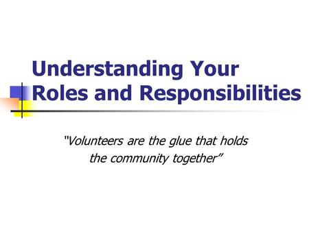 "Understanding Your Roles and Responsibilities ""Volunteers are the glue that holds the community together"""