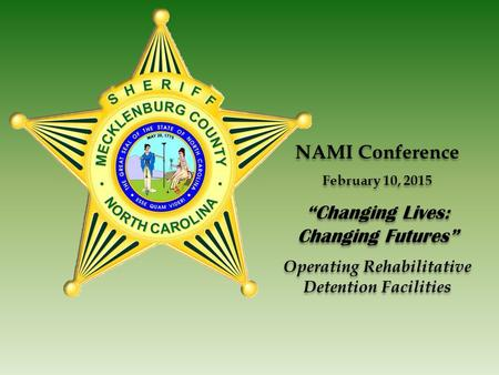 "NAMI Conference February 10, 2015 ""Changing Lives: Changing Futures"" Operating Rehabilitative Detention Facilities NAMI Conference February 10, 2015 ""Changing."
