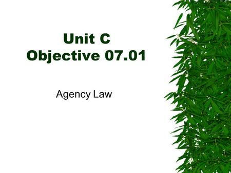 Unit C Objective 07.01 Agency Law. AGENCY  Relationship in which one person, called an agent, represents another person, called a principal, in some.