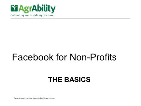 THE BASICS Facebook for Non-Profits Purdue University is an Equal Opportunity/Equal Access institution.