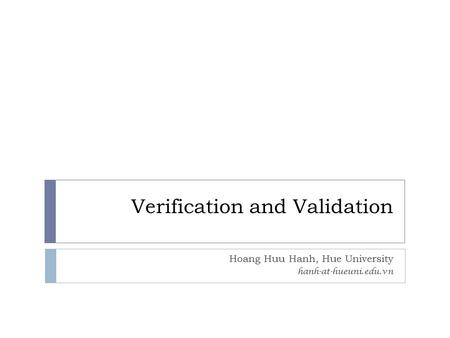 Verification and Validation Hoang Huu Hanh, Hue University hanh-at-hueuni.edu.vn.