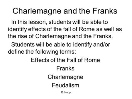 E. Napp Charlemagne and the Franks In this lesson, students will be able to identify effects of the fall of Rome as well as the rise of Charlemagne and.