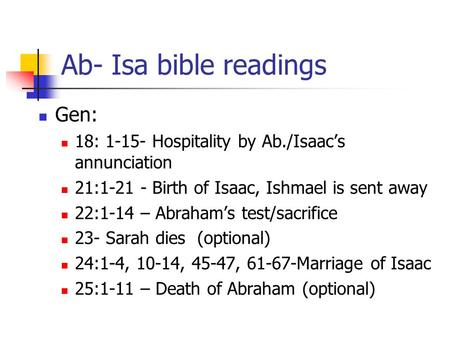 Ab- Isa bible readings Gen: 18: 1-15- Hospitality by Ab./Isaac's annunciation 21:1-21 - Birth of Isaac, Ishmael is sent away 22:1-14 – Abraham's test/sacrifice.