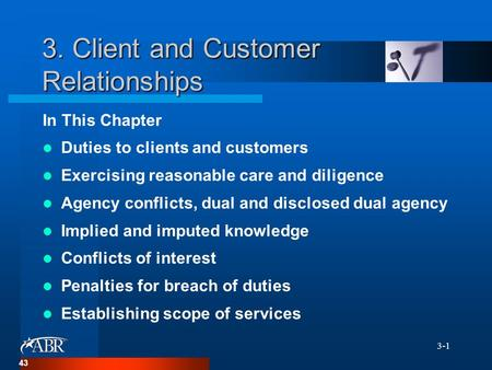 3-1 3. Client and Customer Relationships In This Chapter Duties to clients and customers Exercising reasonable care and diligence Agency conflicts, dual.