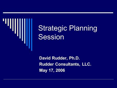 Strategic Planning Session David Rudder, Ph.D. Rudder Consultants, LLC. May 17, 2006.
