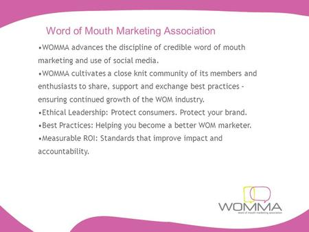 Word of Mouth Marketing Association WOMMA advances the discipline of credible word of mouth marketing and use of social media. WOMMA cultivates a close.