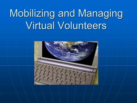 Mobilizing and Managing Virtual Volunteers. What is volunteering really about? Working on behalf of others or a cause without payment for time and services.