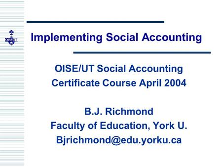 Implementing Social Accounting OISE/UT Social Accounting Certificate Course April 2004 B.J. Richmond Faculty of Education, York U.